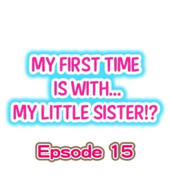 My First Time is with.... My Little Sister?! Ch.15