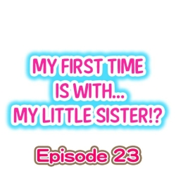 My First Time is with.... My Little Sister?! Ch.23